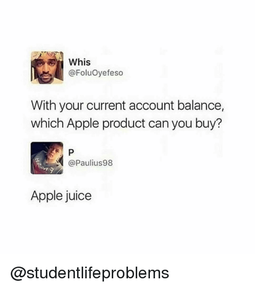 apple juice: Whis  @FoluOyefeso  With your current account balance,  which Apple product can you buy?  @Paulius98  Apple juice @studentlifeproblems