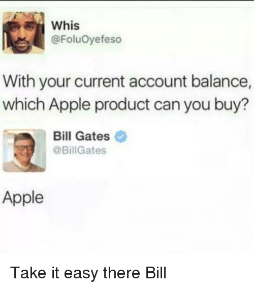 take it easy: Whis  @FoluOyefeso  With your current account balance,  which Apple product can you buy?  Bill Gates  @BillGates  Apple Take it easy there Bill