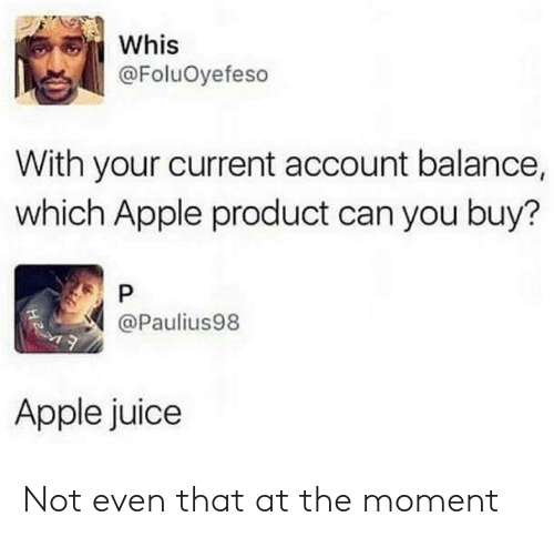 apple juice: Whis  @FoluOyefeso  With your current account balance,  which Apple product can you buy?  @Paulius98  Apple juice Not even that at the moment