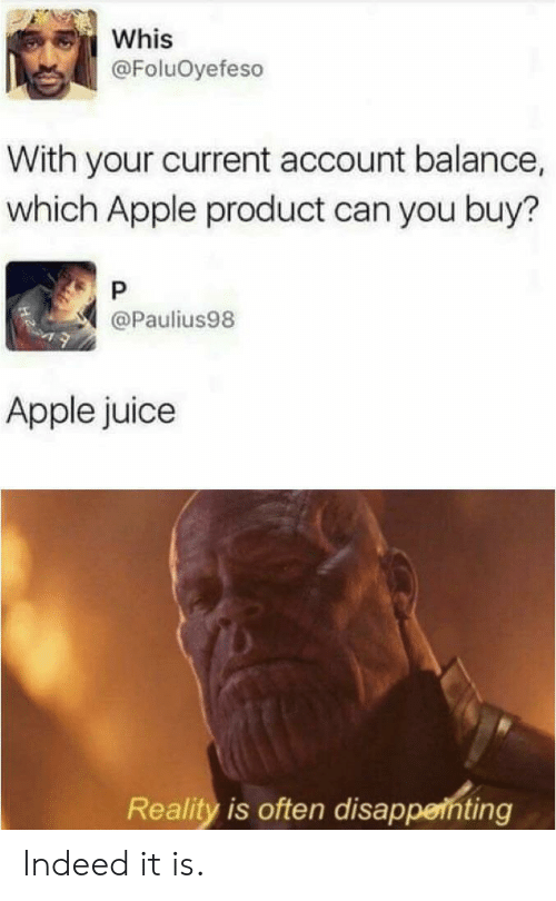 apple juice: Whis  @FoluOyefeso  With your current account balance,  which Apple product can you buy?  P  @Paulius98  Apple juice  Reality is often disappenting Indeed it is.