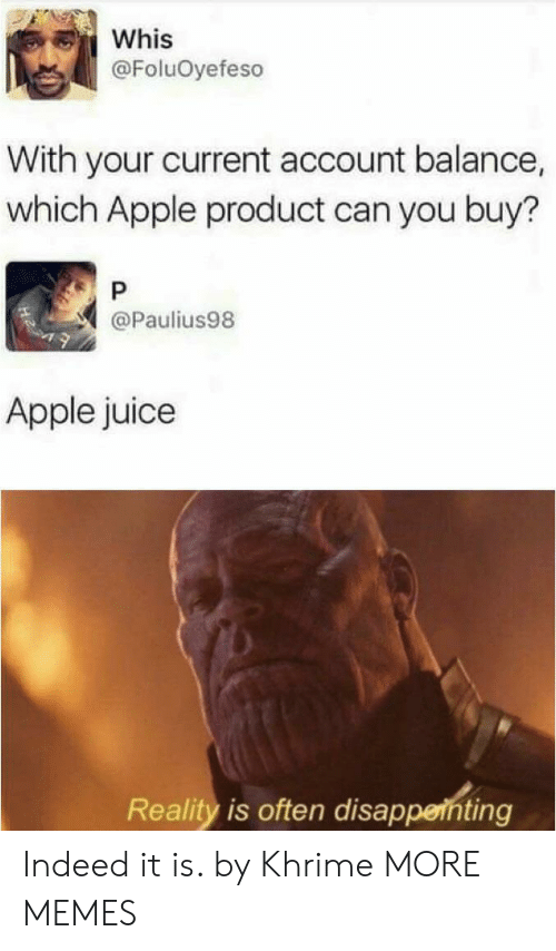 apple juice: Whis  @FoluOyefeso  With your current account balance,  which Apple product can you buy?  P  @Paulius98  Apple juice  Reality is often disappenting Indeed it is. by Khrime MORE MEMES