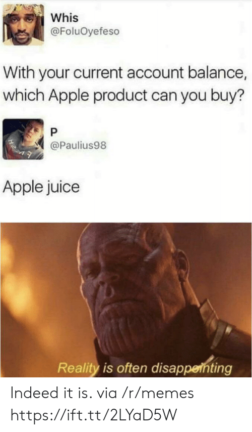 apple juice: Whis  @FoluOyefeso  With your current account balance,  which Apple product can you buy?  P  @Paulius98  Apple juice  Reality is often disappenting Indeed it is. via /r/memes https://ift.tt/2LYaD5W