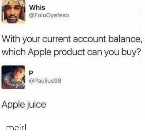 apple juice: Whis  @FoluOyefeso  With your current account balance,  which Apple product can you buy?  P  @Paulius98  Apple juice meirl