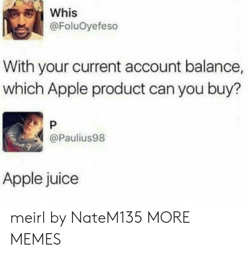 apple juice: Whis  @FoluOyefeso  With your current account balance,  which Apple product can you buy?  P  @Paulius98  Apple juice meirl by NateM135 MORE MEMES