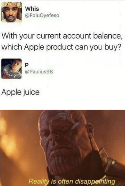 apple juice: Whis  @FoluOyefeso  With your current account balance,  which Apple product can you buy?  P  @Paulius98  Apple juice  Reality is often disapperhting