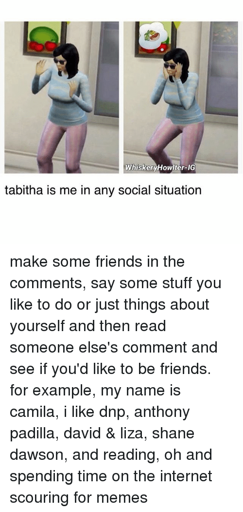 tabitha: WhiskeryHowlter-IG  tabitha is me in any social situation make some friends in the comments, say some stuff you like to do or just things about yourself and then read someone else's comment and see if you'd like to be friends. for example, my name is camila, i like dnp, anthony padilla, david & liza, shane dawson, and reading, oh and spending time on the internet scouring for memes