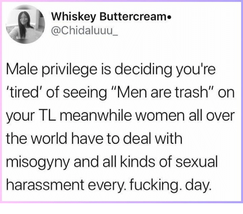 "Fucking, Memes, and Trash: Whiskey Buttercream.  @Chidaluuu  Male privilege is deciding you're  tired' of seeing ""Men are trash"" on  your TL meanwhile women all over  the world have to deal with  misogyny and all kinds of sexual  harassment every. fucking. day"