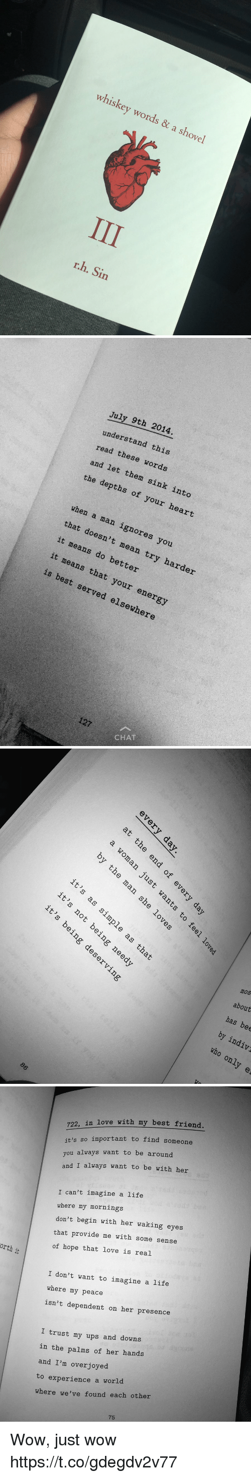 My Mornings: whiskey words a & shovel  r.h. Sin   July 9th 2014.  understand rea  these this  and let words  the them sink depths of into  your heart  when a that man ignores it doesn't you  means mean it means do better  try harder  that your is best served elsewhere  127  CHAT   of  er  to  it  OD,  it)  ple  as  it  mos  ηe  about  gde  Y;  has bee  by indiv  who only e  d, g  en  tme  O  O  6  it 's  it  と50  it   orth  i  722, in love with my best friend  it's so important to find someone  ou always want to be around  and I always want to be with her  I can't imagine a life  where my mornings  don't begin with her waking eyes  that provide me with some sense  of hope that love is real  I don't want to imagine a life  where my peace  isn't dependent on her presence  I trust my ups and downs  in the palms of her hands  and I'm overjoyed  to experience a world  where we've found each other Wow, just wow https://t.co/gdegdv2v77