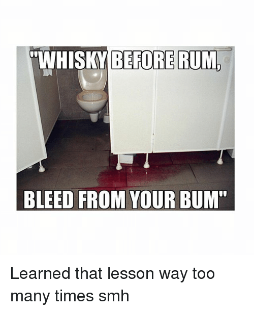 Memes, Smh, and 🤖: WHISKY BEFORE RUM  BLEED FROM YOUR BUM Learned that lesson way too many times smh