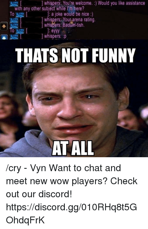 Crying, Gg, and Memes: whispers: You're welcome. Would you like assistance  with any other subject While Tm here?  To  a joke would be nice  whispers Your arena rating.  whispers: Badum-tish  eyyy  whispers: p  THATS NOT FUNNY  AT ALL /cry - Vyn  Want to chat and meet new wow players? Check out our discord! https://discord.gg/010RHq8t5GOhdqFrK