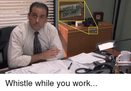 The Office, Work, and Whistle While You Work: WHISTLE AND Whistle while you work...