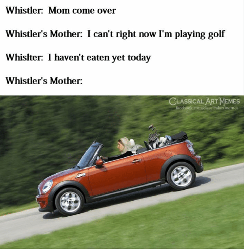 Memes Facebook: Whistler: Mom come over  Whistler's Mother: I can't right now I'm playing golf  Whislter: I haven't eaten yet today  Whistler's Mother:  CLASSICAL ART MEMES  facebook.com/classicalartinemes