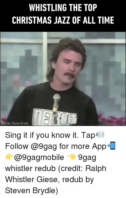 9gag, Memes, and Singing: WHISTLING THE TOP  CHRISTMAS JAZZ OF ALL TIME  Youtube: Steven Brydle Sing it if you know it. Tap🔊 Follow @9gag for more App📲👉@9gagmobile 👈 9gag whistler redub (credit: Ralph Whistler Giese, redub by Steven Brydle)