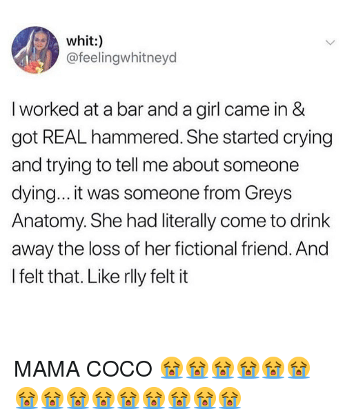 Grey's Anatomy: whit:)  @feelingwhitneyd  I worked at a bar and a girl came in &  got REAL hammered. She started crying  and trying to tell me about someone  dying... it was someone from Greys  Anatomy. She had literally come to drink  away the loss of her fictional friend. And  I felt that. Like rlly felt it MAMA COCO 😭😭😭😭😭😭😭😭😭😭😭😭😭😭😭
