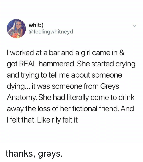 greys: whit:)  @feelingwhitneyd  I worked at a bar and a girl came in &  got REAL hammered. She started crying  and trying to tell me about someone  dying... it was someone from Greys  Anatomy. She had literally come to drink  away the loss of her fictional friend. And  l felt that. Like rlly felt it thanks, greys.