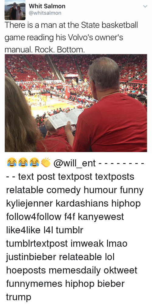 Basketball, Funny, and Kardashians: Whit Salmon  @whitsalmon  There is a man at the State basketball  game reading his Volvo's owner's  manual. Rock. Bottom 😂😂😂👏 @will_ent - - - - - - - - - - text post textpost textposts relatable comedy humour funny kyliejenner kardashians hiphop follow4follow f4f kanyewest like4like l4l tumblr tumblrtextpost imweak lmao justinbieber relateable lol hoeposts memesdaily oktweet funnymemes hiphop bieber trump