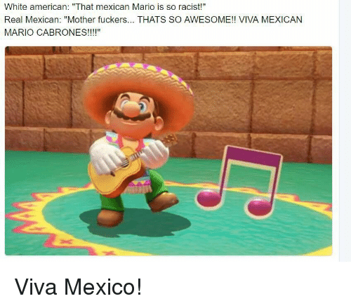 """Cabrones: White american: """"That mexican Mario is so racist!""""  Real Mexican: """"Mother fuckers... THATS SO AWESOME!! VIVA MEXICAN  MARIO CABRONES!!!!"""" Viva Mexico!"""