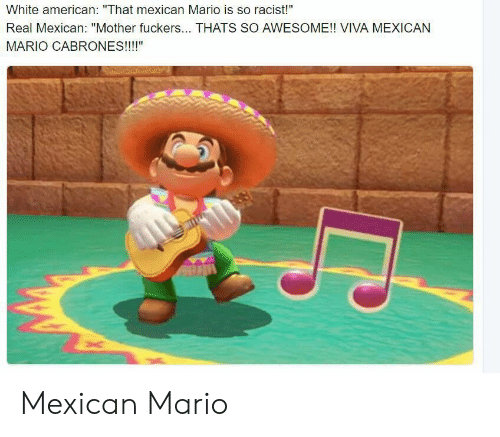 """Cabrones: White american: """"That mexican Mario is so racist!""""  Real Mexican: """"Mother fuckers... THATS SO AWESOME!! VIVA MEXICAN  MARIO CABRONES!!!!"""" Mexican Mario"""