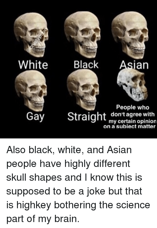 Asian People: White Black Asian  Gay Straight mgrog win  People who  don't agree  my certain opinion  on a subiect matter <p>Also black, white, and Asian people have highly different skull shapes and I know this is supposed to be a joke but that is highkey bothering the science part of my brain.</p>