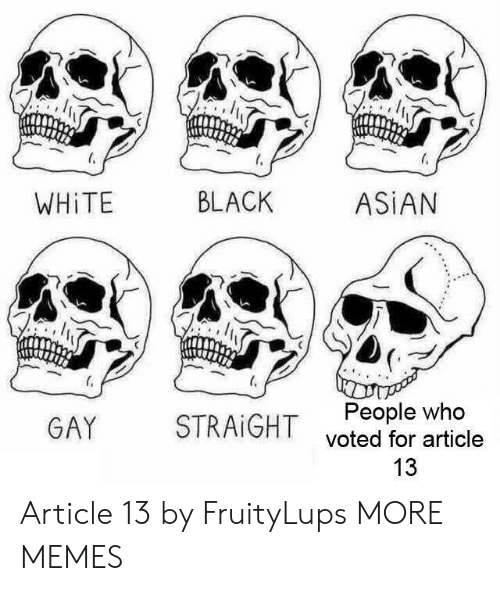 Asian People: WHİTE  BLACK  ASİAN  People who  voted for article  13  GAY  STRAIGHT Article 13 by FruityLups MORE MEMES