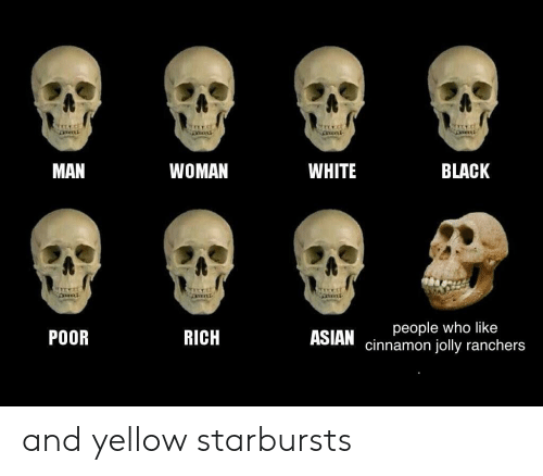 Yellow Starbursts: WHITE  BLACK  MAN  WOMAN  people who like  cinnamon jolly ranchers  RICH  ASIAN  POOR and yellow starbursts