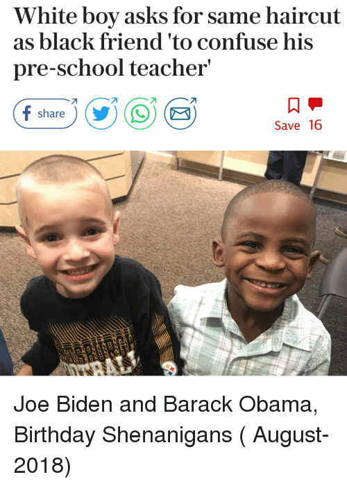 Black Friend: White boy asks for same haircut  as black friend 'to confuse his  pre-school teacher  share  Save 16 Joe Biden and Barack Obama, Birthday Shenanigans ( August-2018)
