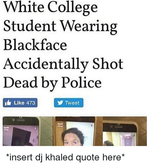College, DJ Khaled, and Memes: White College  Student Wearing  Blackface  Accidentallv Shot  Dead bv Police  Like 473  Tweet *insert dj khaled quote here*
