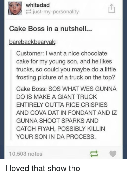 frosting: white dad  just my personality  Cake Boss in a nutshell...  bareback bearyak:  Customer: want a nice chocolate  cake for my young son, and he likes  trucks, so could you maybe do a little  frosting picture of a truck on the top?  Cake Boss: SOS WHAT WES GUNNA  DO IS MAKE A GIANT TRUCK  ENTIRELY OUTTA RICE CRISPIES  AND COVA DAT IN FONDANT AND IZ  GUNNA SHOOT SPARKS AND  CATCH FIYAH, POSSIBLY KILLIN  YOUR SON IN DA PROCESS.  10,503 notes I loved that show tho