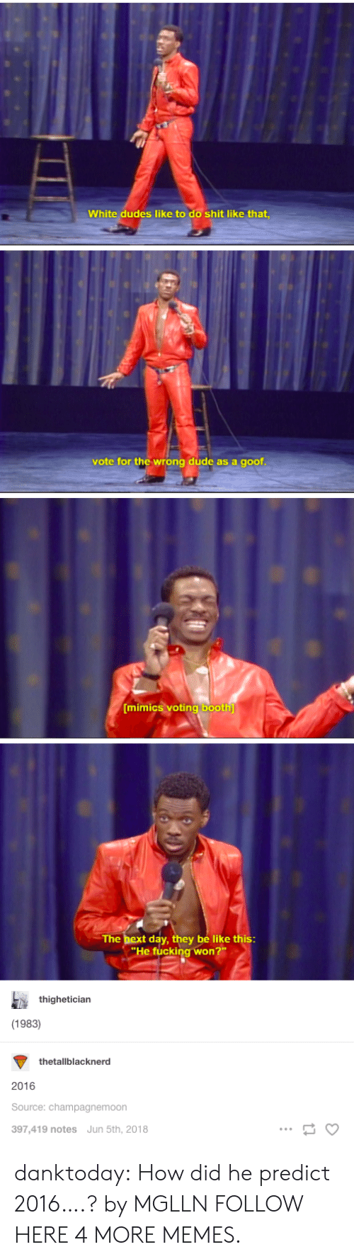 Predictions: White dudes like to do shit like that  vote for the wrong dude as a goof  mimiCS vOtinglbooth  The bex  t day, they be like this  He fucking won  thighetician  (1983)  thetallblacknerd  2016  Source: champagnemoon  397,419 notes Jun 5th, 2018 danktoday:  How did he predict 2016….? by MGLLN FOLLOW HERE 4 MORE MEMES.