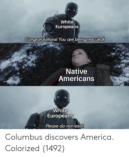 columbus: White  Europeans  Congratulations! You are being rescued!  Native  Americans  White  Europeans  Please do not resist Columbus discovers America. Colorized (1492)