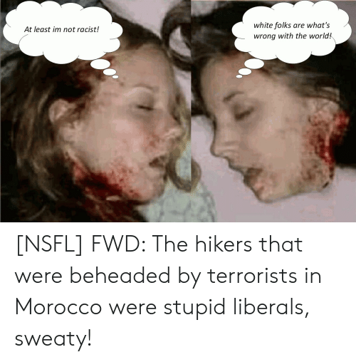 Stupid Liberals: white folks  are what's  At least im not racist!  wrong with the world! [NSFL] FWD: The hikers that were beheaded by terrorists in Morocco were stupid liberals, sweaty!