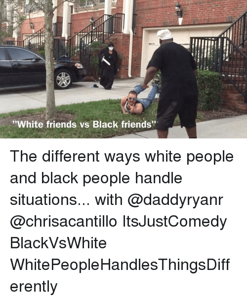 """Black Friends: """"White friends vs Black friends"""" The different ways white people and black people handle situations... with @daddyryanr @chrisacantillo ItsJustComedy BlackVsWhite WhitePeopleHandlesThingsDifferently"""