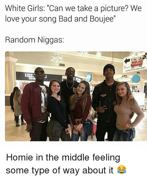 "Boujee: White Girls: ""Can we take a picture? We  love your Song Bad and Boujee  Random Niggas: Homie in the middle feeling some type of way about it 😂"