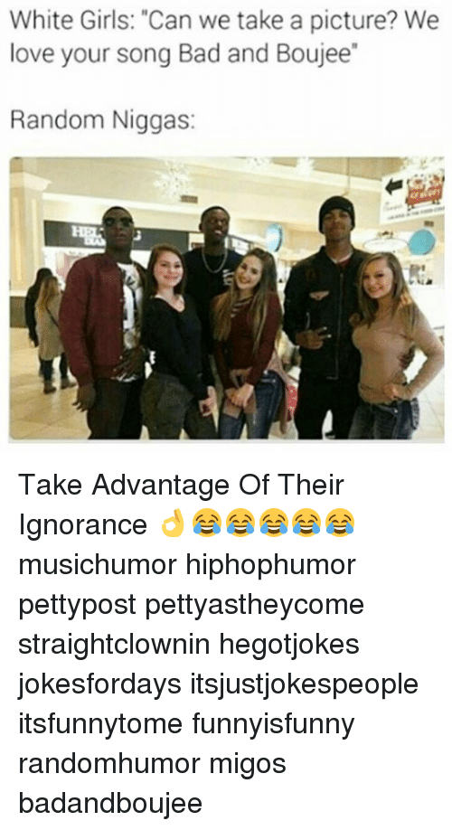 "Boujee: White Girls: ""Can we take a picture? We  love your song Bad and Boujee""  Random Niggas: Take Advantage Of Their Ignorance 👌😂😂😂😂😂 musichumor hiphophumor pettypost pettyastheycome straightclownin hegotjokes jokesfordays itsjustjokespeople itsfunnytome funnyisfunny randomhumor migos badandboujee"