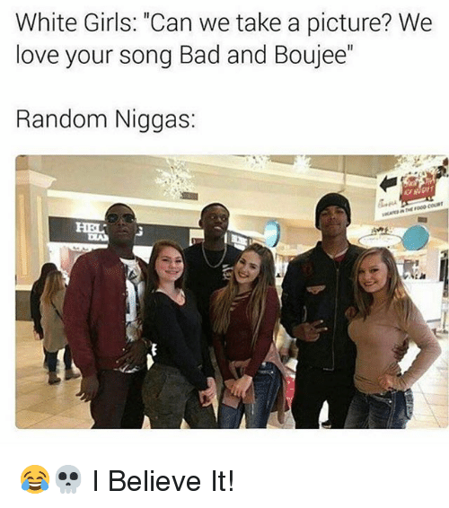"Boujee: White Girls: ""Can we take a picture? We  love your song Bad and Boujee  Random Niggas 😂💀 I Believe It!"