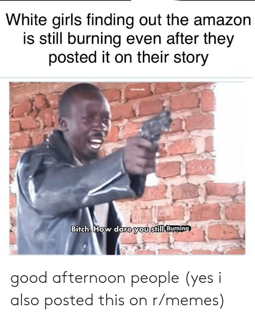white girls: White girls finding out the amazon  is still burning even after they  posted it on their story  u/noanoak  Bitch. How dare you still Burging good afternoon people (yes i also posted this on r/memes)