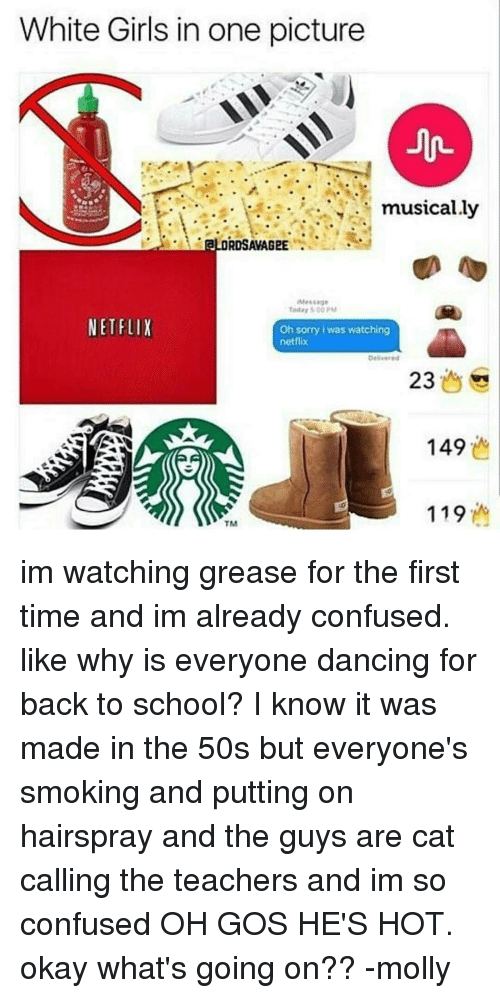 Memes, Molly, and White Girl: White Girls in one picture  musically  RDSAMAAGBE  Message  Today S00 PM  NETFLIX  oh sorry i was watching  netflix  23  149  119 im watching grease for the first time and im already confused. like why is everyone dancing for back to school? I know it was made in the 50s but everyone's smoking and putting on hairspray and the guys are cat calling the teachers and im so confused OH GOS HE'S HOT. okay what's going on?? -molly