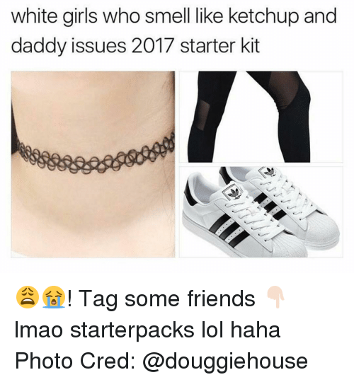 Smell, Starter Packs, and White Girl: white girls who smell like ketchup and  daddy issues 2017 starter kit 😩😭! Tag some friends 👇🏻 lmao starterpacks lol haha Photo Cred: @douggiehouse