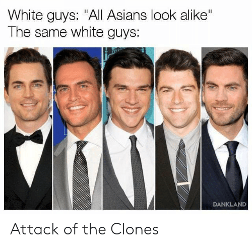 """white guys: White guys: """"All Asians look alike""""  The same white guys:  DANKLAND Attack of the Clones"""