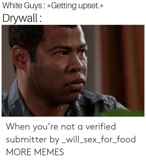 white guys: White Guys Getting upset.*  Drywall: When you're not a verified submitter by _will_sex_for_food MORE MEMES