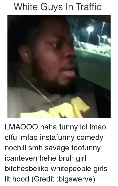 Bruh, Ctfu, and Funny: White Guys In Traffic LMAOOO haha funny lol lmao ctfu lmfao instafunny comedy nochill smh savage toofunny icanteven hehe bruh girl bitchesbelike whitepeople girls lit hood (Credit :bigswerve)
