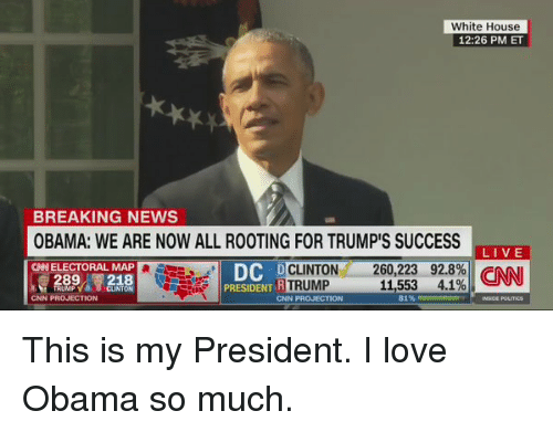 Funny, Love, and News: White House  12:26 PM ET  BREAKING NEWS  OBAMA: WE ARE NOW ALL ROOTING FOR TRUMP'S SUCCESS  LIVE  CHNELECTORAL MAP  DC  DC  260,223 92.8%  CLINTON  R  TRUMP  11,553  4.1%  CNN  CNN PROJECTION  81%  PRESIDENT  CNN This is my President. I love Obama so much.