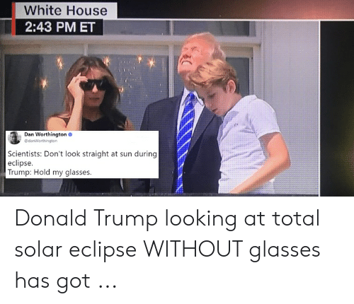Eclipse Solar 2017: White House  2:43 PM ET  Dan Worthington  @dan  Scientists: Don't look straight at sun during  eclipse  Trump: Hold my glasses. Donald Trump looking at total solar eclipse WITHOUT glasses has got ...