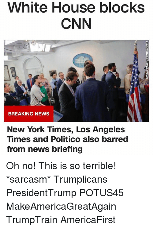 Memes, New York, and Sarcasm: White House blocks  CNN  BREAKING NEWS  New York Times, Los Angeles  Times and Politico also barred  from news briefing Oh no! This is so terrible! *sarcasm* Trumplicans PresidentTrump POTUS45 MakeAmericaGreatAgain TrumpTrain AmericaFirst