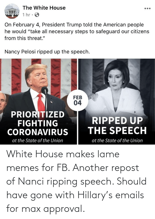 White House: White House makes lame memes for FB. Another repost of Nanci ripping speech. Should have gone with Hillary's emails for max approval.