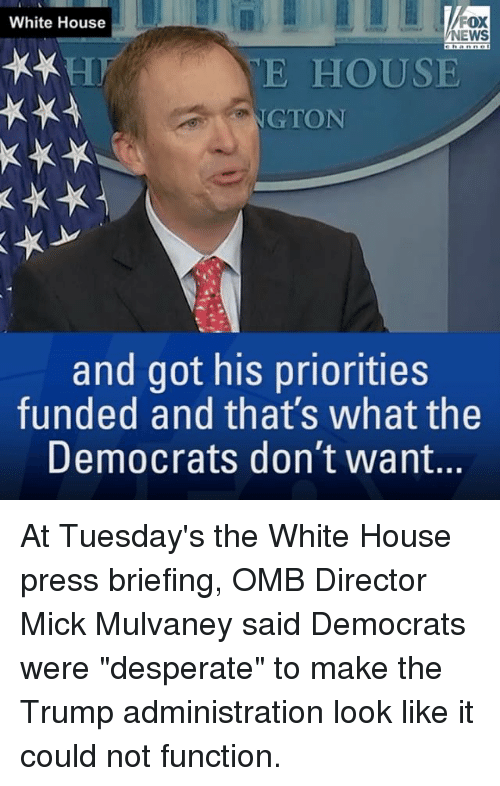 """functionality: White House  OX  NEWS  E HOUSE  GTON  and got his priorities  funded and that's what the  Democrats don't want. At Tuesday's the White House press briefing, OMB Director Mick Mulvaney said Democrats were """"desperate"""" to make the Trump administration look like it could not function."""