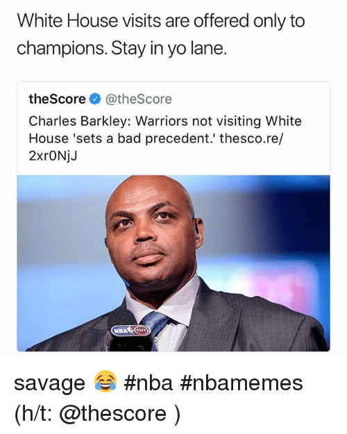 white-house-visits: White House visits are offered only to  champions. Stay in yo lane.  theScore@theScore  Charles Barkley: Warriors not visiting White  House 'sets a bad precedent.' thesco.re/  2xrONjJ savage 😂 #nba #nbamemes (h/t: @thescore )