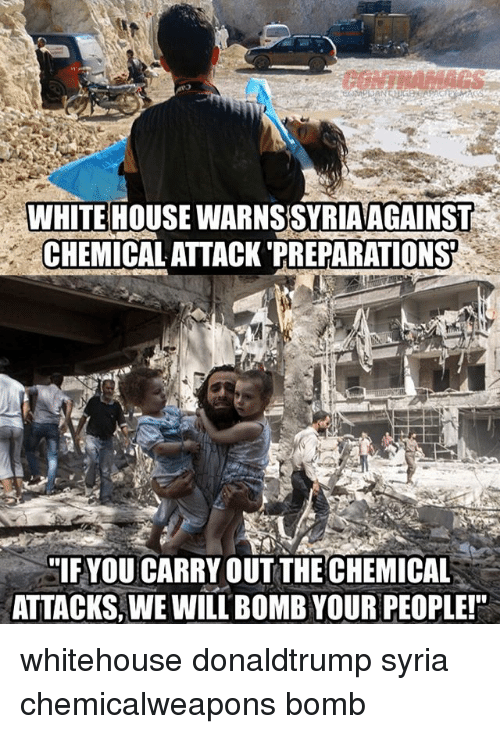Memes, White House, and House: WHITE HOUSE WARNS SYRIAAGAINS  CHEMICAL ATTACK 'PREPARATIONS  IFYOU CARRY OUT THE CHEMICAL  ATTACKS, WE WILL BOMB YOUR PEOPLE! whitehouse donaldtrump syria chemicalweapons bomb