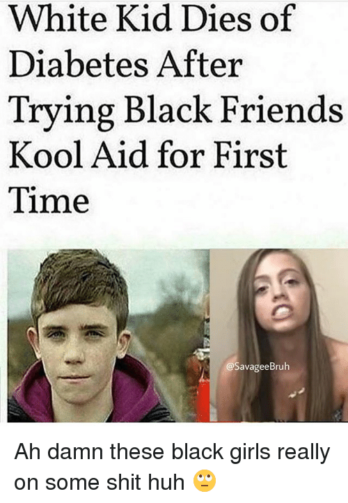 Friends, Girls, and Huh: White Kid Dies of  Diabetes After  Trying Black Friends  Kool Aid for First  Time  @SavageeBruh Ah damn these black girls really on some shit huh 🙄