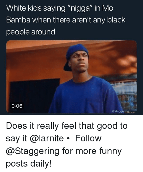 """white kids: White kids saying """"nigga"""" in Mo  Bamba when there aren't any black  people around  0:06  @staggering Does it really feel that good to say it @larnite • ➫➫➫ Follow @Staggering for more funny posts daily!"""